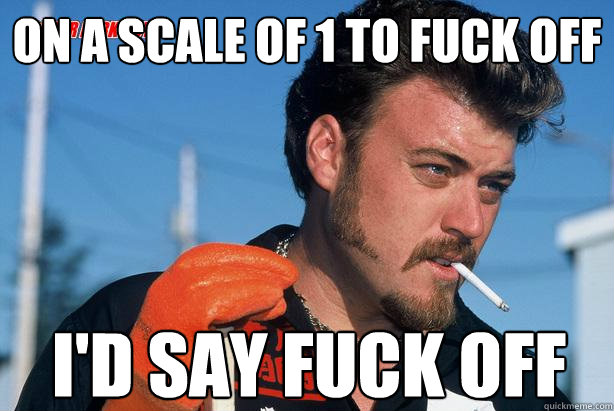 On a scale of 1 to fuck off I'd say fuck off  - On a scale of 1 to fuck off I'd say fuck off   Ricky Trailer Park Boys