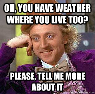 Oh, you have weather where you live too? please, Tell me more about it - Oh, you have weather where you live too? please, Tell me more about it  Condescending Wonka