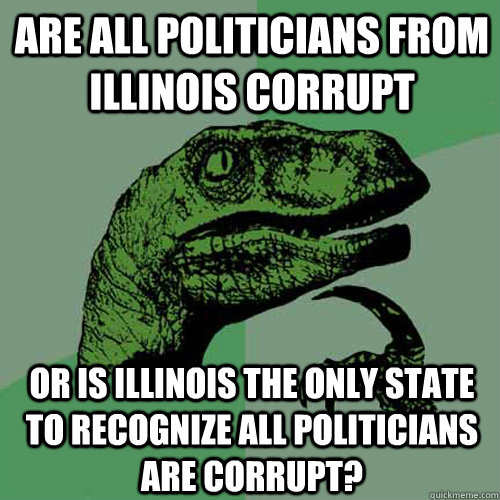 Are all politicians from Illinois Corrupt Or is Illinois the only state to recognize all politicians are corrupt? - Are all politicians from Illinois Corrupt Or is Illinois the only state to recognize all politicians are corrupt?  Philosoraptor