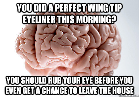 You did a perfect wing tip eyeliner this morning? you should rub your eye before you even get a chance to leave the house - You did a perfect wing tip eyeliner this morning? you should rub your eye before you even get a chance to leave the house  Scumbag Brain