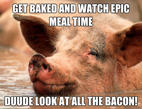 Get baked and watch epic meal time duude look at all the bacon!  Stoner Pig