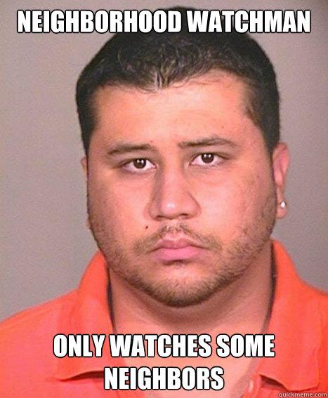 NEIGHBORHOOD WATCHMAN ONLY WATCHES SOME NEIGHBORS  ASSHOLE George Zimmerman