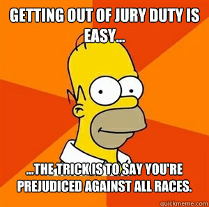 Getting out of jury duty is easy... ...The trick is to say you're prejudiced against all races.