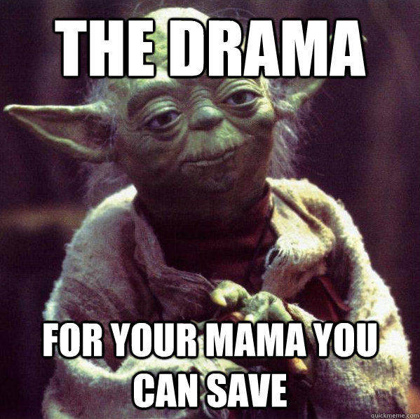 the drama for your mama you can save - the drama for your mama you can save  Condescending Yoda