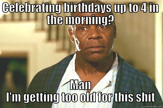 CELEBRATING BIRTHDAYS UP TO 4 IN THE MORNING? MAN I'M GETTING TOO OLD FOR THIS SHIT Glover getting old