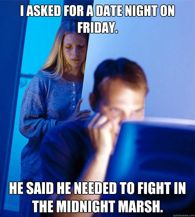 I asked for a date night on friday. He said he needed to fight in the Midnight MArsh. - I asked for a date night on friday. He said he needed to fight in the Midnight MArsh.  Redditors Wife