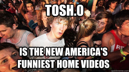 TOSH.0 IS THE new america's funniest home videos - TOSH.0 IS THE new america's funniest home videos  Sudden Clarity Clarence