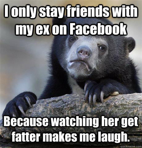 I only stay friends with my ex on Facebook Because watching her get fatter makes me laugh. - I only stay friends with my ex on Facebook Because watching her get fatter makes me laugh.  Confession Bear