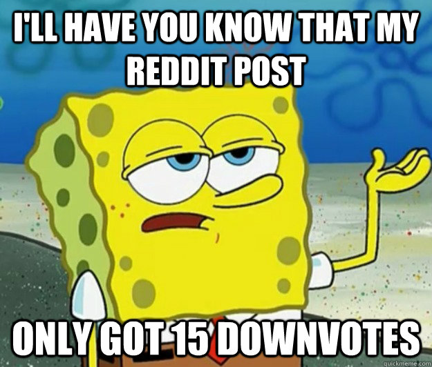 I'll have you know that my reddit post only got 15 downvotes - I'll have you know that my reddit post only got 15 downvotes  Tough Spongebob