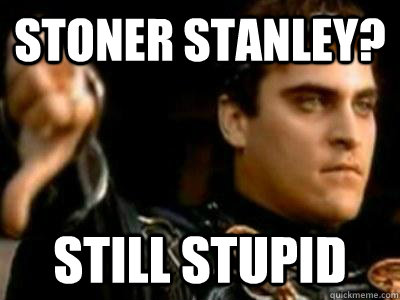 Stoner Stanley? Still Stupid - Stoner Stanley? Still Stupid  Downvoting Roman