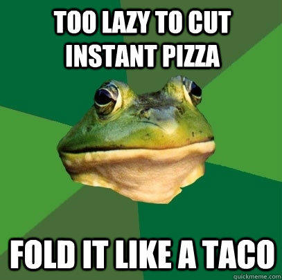 too lazy to cut instant pizza fold it like a taco - too lazy to cut instant pizza fold it like a taco  Foul Bachelor Frog