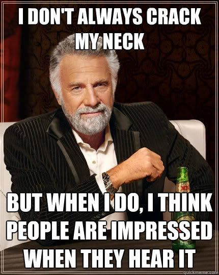 I don't always crack my neck But when I do, I think people are impressed when they hear it - I don't always crack my neck But when I do, I think people are impressed when they hear it  The Most Interesting Man In The World