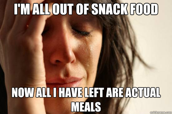I'm all out of snack food Now all I have left are actual meals - I'm all out of snack food Now all I have left are actual meals  First World Problems