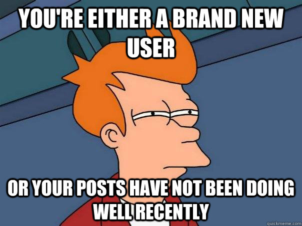 you're either a brand new user  or your posts have not been doing well recently - you're either a brand new user  or your posts have not been doing well recently  Futurama Fry