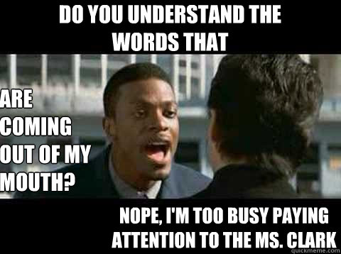 Do you understand the words that are coming out of my mouth? nope, i'm too busy paying attention to the Ms. clark