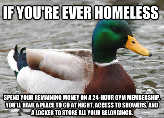 If you're ever homeless spend your remaining money on a 24-hour gym membership. You'll have a place to go at night, access to showers, and a locker to store all your belongings. - If you're ever homeless spend your remaining money on a 24-hour gym membership. You'll have a place to go at night, access to showers, and a locker to store all your belongings.  Actual Advice Mallard