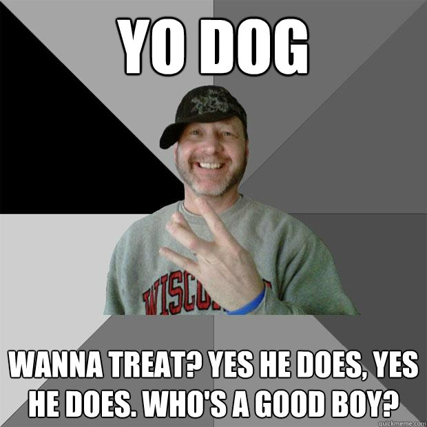 yo dog wanna treat? yes he does, yes he does. who's a good boy? - yo dog wanna treat? yes he does, yes he does. who's a good boy?  Hood Dad