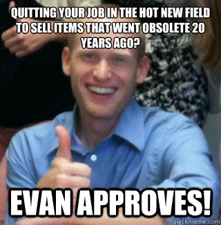 Quitting your job in the hot new field to sell items that went obsolete 20 years ago? Evan Approves! - Quitting your job in the hot new field to sell items that went obsolete 20 years ago? Evan Approves!  Evan Approves