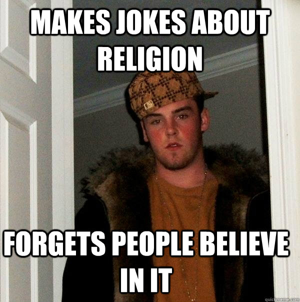 Makes Jokes about religion  Forgets people believe in it - Makes Jokes about religion  Forgets people believe in it  Scumbag Steve