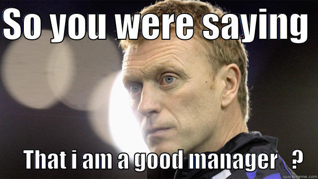 David Moyes - SO YOU WERE SAYING        THAT I AM A GOOD MANAGER   ?   Misc