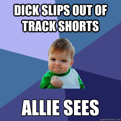 DICK SLIPS OUT OF TRACK SHORTS ALLIE SEES - DICK SLIPS OUT OF TRACK SHORTS ALLIE SEES  Success Kid