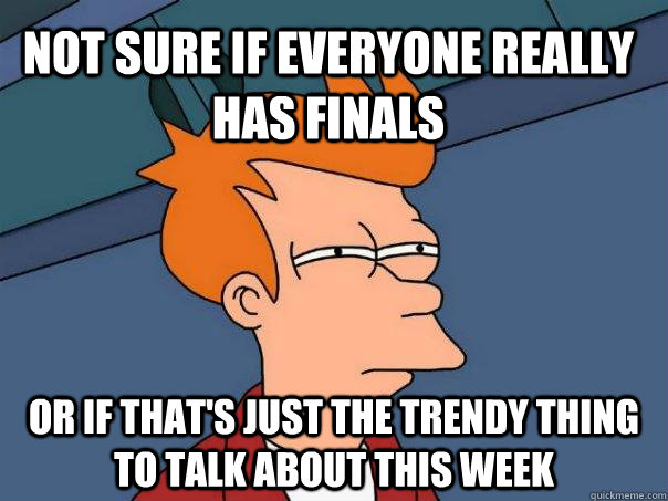 Not sure if everyone really has finals or if that's just the trendy thing to talk about this week - Not sure if everyone really has finals or if that's just the trendy thing to talk about this week  Futurama Fry