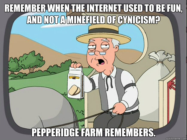 remember when the internet used to be fun, and not a minefield of cynicism? pepperidge Farm remembers. - remember when the internet used to be fun, and not a minefield of cynicism? pepperidge Farm remembers.  Pepridge Farm