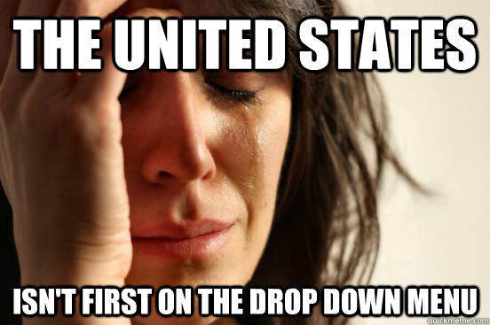 The United States isn't first on the drop down menu - The United States isn't first on the drop down menu  First World Problems