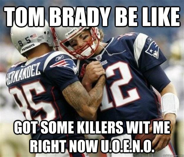 TOM BRADY BE LIKE GOT SOME KILLERS WIT ME RIGHT NOW U.O.E ...