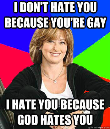 I don't hate you because you're Gay I hate you because God hates you