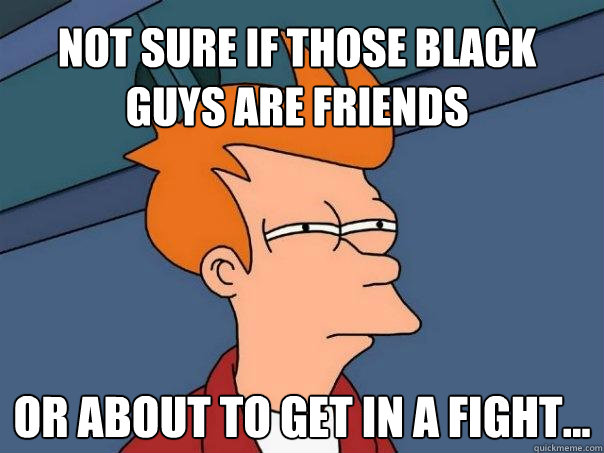 Not sure if those black guys are friends Or about to get in a fight... - Not sure if those black guys are friends Or about to get in a fight...  Futurama Fry