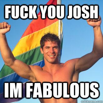 fuck you josh im fabulous