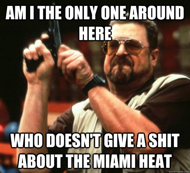 am I the only one around here Who doesn't give a shit about the Miami Heat - am I the only one around here Who doesn't give a shit about the Miami Heat  Angry Walter