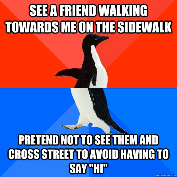 See a friend walking towards me on the sidewalk Pretend not to see them and cross street to avoid having to say