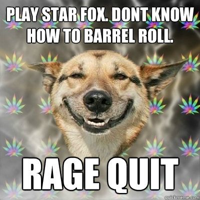ab3b52f02186b3b973657b717822062c39a0a64e6f3b2ea825631273a8822cc6 play star fox dont know how to barrel roll rage quit stoner