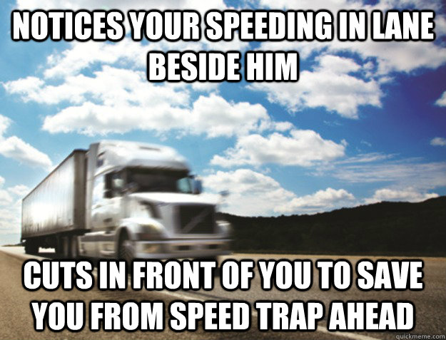 notices your speeding in lane beside him cuts in front of you to save you from speed trap ahead