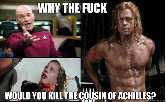 WHY THE FUCK WOULD YOU KILL THE COUSIN OF ACHILLES?