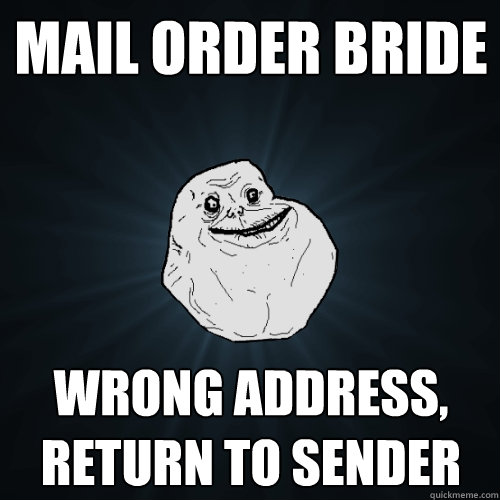 Mail order bride Wrong address, Return to sender - Mail order bride Wrong address, Return to sender  Forever Alone