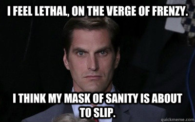 I feel lethal, on the verge of frenzy.  I think my mask of sanity is about to slip. - I feel lethal, on the verge of frenzy.  I think my mask of sanity is about to slip.  Menacing Josh Romney