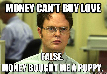 Money can't buy love False. Money bought me a puppy. - Money can't buy love False. Money bought me a puppy.  Schrute