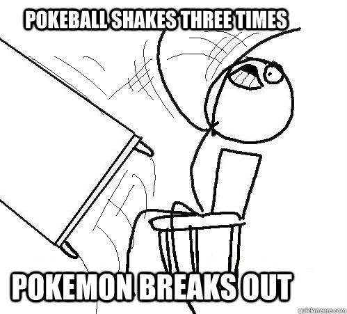 pokeball shakes three times POkemon breaks out - pokeball shakes three times POkemon breaks out  rage table flip