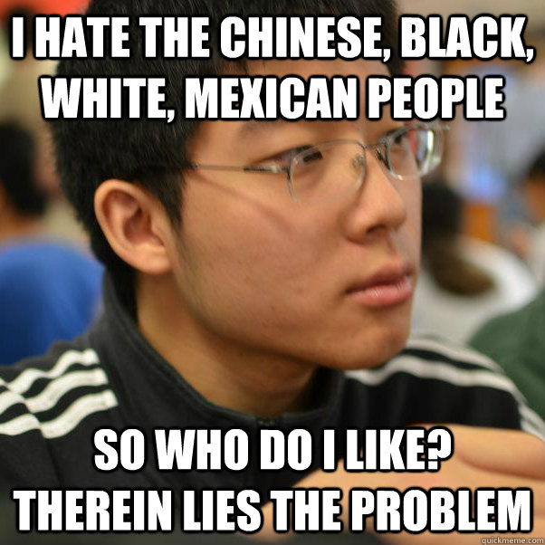 i hate the chinese, black, white, mexican people so who do i like? therein lies the problem - i hate the chinese, black, white, mexican people so who do i like? therein lies the problem  Angry Racist Chinese Kid