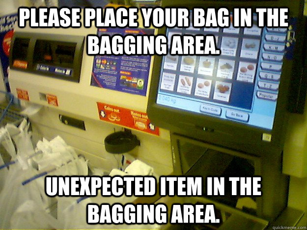 Please place your bag in the bagging area. Unexpected item in the bagging area.  Scumbag Self Checkout