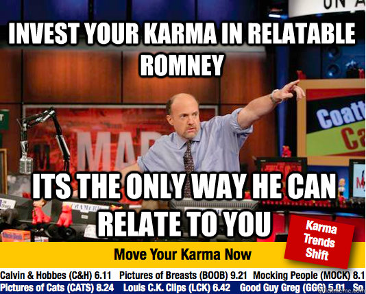 invest your karma in relatable romney Its the only way he can relate to you - invest your karma in relatable romney Its the only way he can relate to you  Mad Karma with Jim Cramer