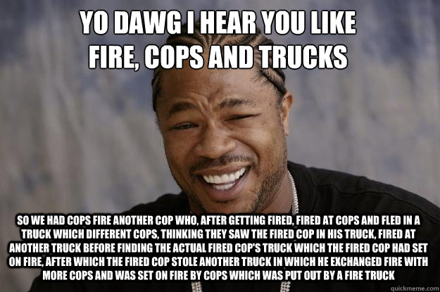 YO DAWG I HEAR YOU LIKE  FIRE, COPS and trucks so we had cops fire another cop who, after getting fired, fired at cops and fled in a truck which different cops, thinking they saw the fired cop in his truck, fired at another truck before finding the actual - YO DAWG I HEAR YOU LIKE  FIRE, COPS and trucks so we had cops fire another cop who, after getting fired, fired at cops and fled in a truck which different cops, thinking they saw the fired cop in his truck, fired at another truck before finding the actual  Xzibit meme