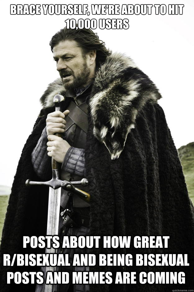 Brace yourself, we're about to hit 10,000 users Posts about How Great r/bisexual and being bisexual posts and memes are coming - Brace yourself, we're about to hit 10,000 users Posts about How Great r/bisexual and being bisexual posts and memes are coming  Winter is coming