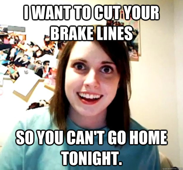 I want to cut your brake lines So you can't go home tonight. - I want to cut your brake lines So you can't go home tonight.  Overly Attached Girlfriend