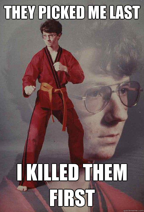 They picked me last I killed them first - They picked me last I killed them first  Karate Kyle