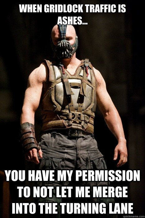 When gridlock traffic is ashes... you have my permission to not let me merge into the turning lane  Permission Bane