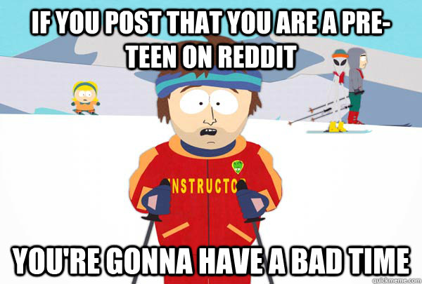 If you post that you are a pre-teen on reddit you're gonna have a bad time - If you post that you are a pre-teen on reddit you're gonna have a bad time  Super Cool Ski Instructor